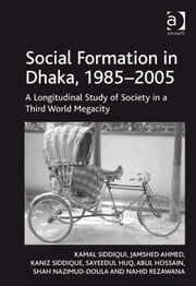 Social Formation in Dhaka, 1985–2005 - A Longitudinal Study of Society in a Third World Megacity ebook by Kaniz Siddique,Sayeedul Huq,Abul Hossain,Nahid Rezawana,Shah Nazimud-Doula,Mr Jamshed Ahmed,Professor Kamal Siddiqui