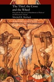 The Thief, the Cross and the Wheel - Pain and the Spectacle of Punishment in Medieval and Renaissance Europe ebook by Mitchell B. Merback