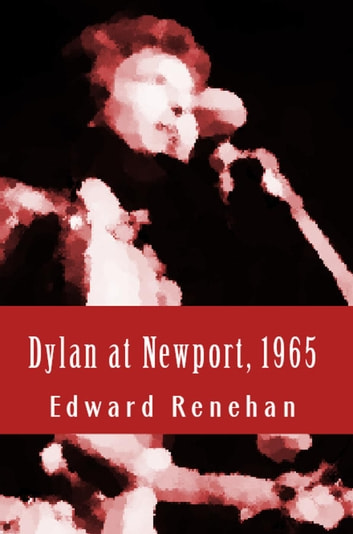 Dylan at Newport, 1965: Music, Myth, and Un-Meaning ebook by Edward Renehan