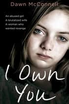 I Own You - An Abused Girl, a Terrified Wife, a Woman Who Wanted Revenge ebook by Dawn McConnell