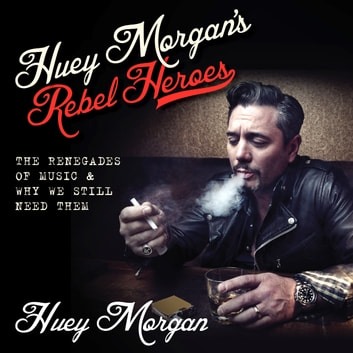 Huey Morgan's Rebel Heroes - The Renegades of Music & Why We Still Need Them audiobook by Huey Morgan