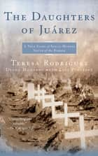 The Daughters of Juarez ebook by Teresa Rodriguez,Diana Montané,Lisa Pulitzer