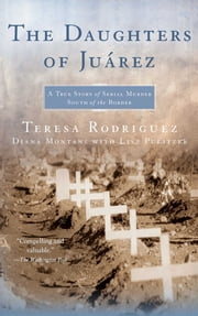 The Daughters of Juarez - A True Story of Serial Murder South of the Border ebook by Teresa Rodriguez,Diana Montané,Lisa Pulitzer