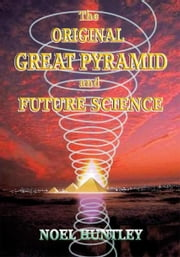 The Original Great Pyramid and Future Science ebook by Noel Huntley