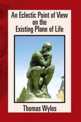 An Eclectic Point of View on the Existing Plane of Life ebook by Thomas Wyles