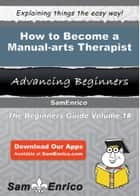 How to Become a Manual-arts Therapist ebook by Suzie Bogan