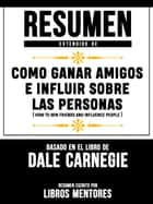 Resumen Extendido De Como Ganar Amigos E Influir Sobre Las Personas (How To Win Friends And Influence People) - Basado En El Libro De Dale Carnegie ebook by Libros Mentores