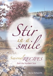 Stir in a Smile - Seasonal Recipes from the Northern Scot ebook by Liz Ashworth