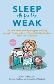 Sleep Is for the Weak - The Best of the Mommybloggers Including Amalah, Finslippy, Fussy, Woulda Coulda Shoulda, Mom-101, and More! ebook by Rita Arens,Stacy Morrison