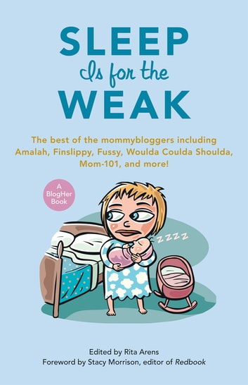 Sleep Is for the Weak - The Best of the Mommybloggers Including Amalah, Finslippy, Fussy, Woulda Coulda Shoulda, Mom-101, and More! ebook by