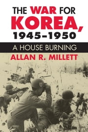 The War for Korea, 1945-1950 - A House Burning ebook by Allan R. Millett