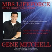 MBS Lifeforce – Mind, Body, and Spirit - The Art and Science of Energy, Strength, and Health ebook by Gene Mitchell