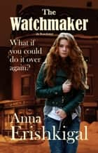 The Watchmaker - A Sweet Contemporary Time-Travel Romance ebook by Anna Erishkigal