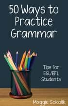 Fifty Ways to Practice Grammar: Tips for ESL/EFL Students ebook by Maggie Sokolik