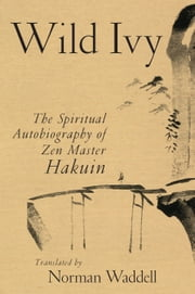 Wild Ivy: The Spiritual Autobiography of Zen Master Hakuin ebook by Hakuin,Norman Waddell