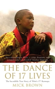 The Dance of 17 Lives: The Incredible True Story of Tibet's 17th Karmapa - The Incredible True Story of Tibet's 17th Karmapa ebook by Mick Brown