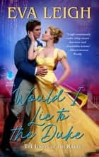 Would I Lie to the Duke - Union of the Rakes ebook by Eva Leigh