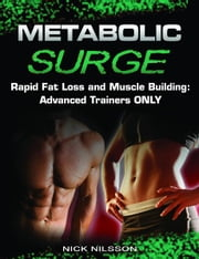 Metabolic Surge: Rapid Fat Loss and Muscle Building: Advanced Trainers Only ebook by Nick Nilsson