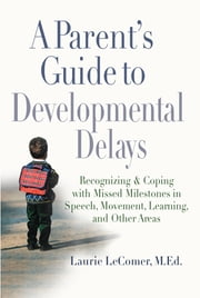 A Parent's Guide to Developmental Delays - Recognizing and Coping with Missed Milestones in Speech, Movement, Learning, andOther Areas ebook by Laurie Fivozinsky LeComer