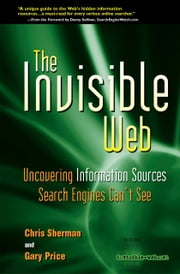 The Invisible Web - Uncovering Information Sources Search Engines Can't See ebook by Chris Sherman,Gary Price