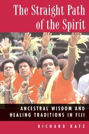 The Straight Path of the Spirit - Ancestral Wisdom and Healing Traditions in Fiji ebook by Richard Katz, Ph.D.
