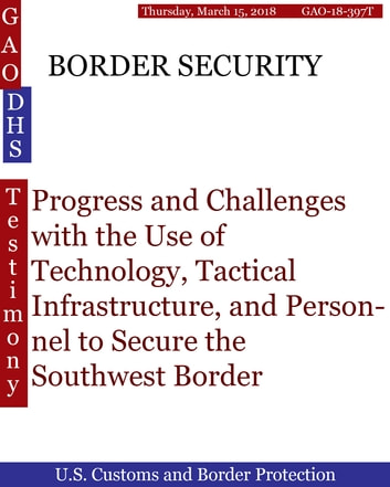 BORDER SECURITY - Progress and Challenges with the Use of Technology, Tactical Infrastructure, and Personnel to Secure the Southwest Border ebook by Hugues Dumont