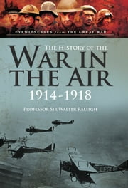 The History of The War in the Air 1914- 1918 - The Illustrated edition ebook by Sir Walter  Raleigh