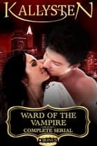 Ward of the Vampire: Complete Serial ebook by Kallysten