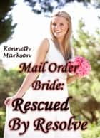 Mail Order Bride: Rescued By Resolve: A Historical Mail Order Bride Western Victorian Romance (Rescued Mail Order Brides Book 6) ebook by KENNETH MARKSON