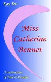 Miss Catherine Bennet - A Continuation of Pride & Prejudice ebook by Kay Tee