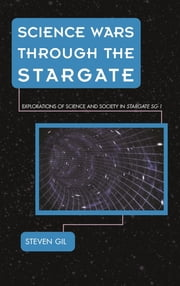 Science Wars through the Stargate - Explorations of Science and Society in Stargate SG-1 ebook by Steven Gil
