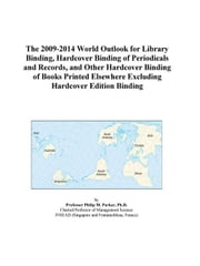 The 2009-2014 World Outlook for Library Binding, Hardcover Binding of Periodicals and Records, and Other Hardcover Binding of Books Printed Elsewhere ebook by ICON Group International, Inc.