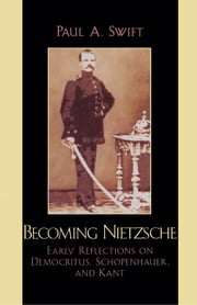 Becoming Nietzsche - Early Reflections on Democritus, Schopenhauer, and Kant ebook by Paul A. Swift