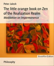 The little orange book on Zen of the Realization Realm: Meditation on Impermanence ebook by Peter Jalesh
