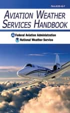 Aviation Weather Services Handbook ebook by Federal Aviation Administration, National Weather Service