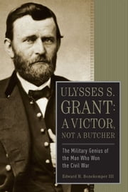 Ulysses S. Grant: A Victor, Not a Butcher - The Military Genius of the Man Who Won the Civil War ebook by Edward H. Bonekemper, III