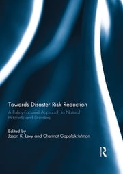 Towards Disaster Risk Reduction - A Policy-Focused Approach to Natural Hazards and Disasters ebook by Jason K. Levy,Chennat Gopalakrishnan