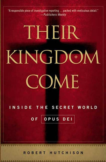 Their Kingdom Come - Inside the Secret World of Opus Dei ebook by Robert Hutchison