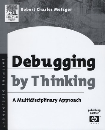 Debugging by Thinking - A Multidisciplinary Approach ebook by Robert Charles Metzger