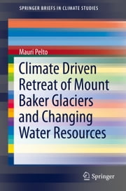 Climate Driven Retreat of Mount Baker Glaciers and Changing Water Resources ebook by Mauri Pelto