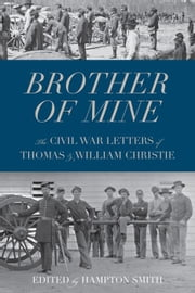 Brother Of Mine: The Civil War Letters Of Thomas And William Christie ebook by Hampton Smith