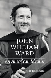 John William Ward - An American Idealist ebook by Kim Townsend