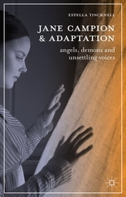 Jane Campion and Adaptation - Angels, Demons and Unsettling Voices ebook by Estella Tincknell
