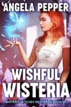 Wishful Wisteria ebook by Angela Pepper