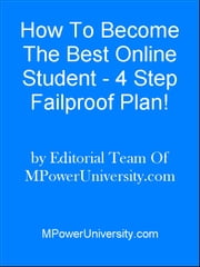 How To Become The Best Online Student - 4 Step Failproof Plan! ebook by Editorial Team Of MPowerUniversity.com