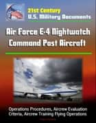 21st Century U.S. Military Documents: Air Force E-4 Nightwatch Command Post Aircraft - Operations Procedures, Aircrew Evaluation Criteria, Aircrew Training Flying Operations ebook by Progressive Management