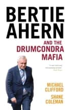 Bertie Ahern and the Drumcondra Mafia ebook by Michael Clifford,Shane Coleman