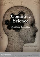 Cognitive Science - An Introduction to the Science of the Mind ebook by José Luis Bermúdez