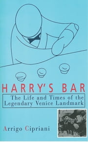 Harry's Bar - The Life and Times of the Legendary Venice Landmark ebook by Arrigo Cipriani