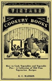 How to Cook Vegetables and Vegetable Pies - A Collection of Old-Time Vegetarian Recipes ebook by G. Marson,